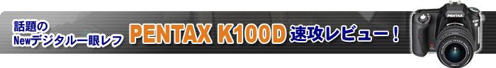 話題のNewデジタル一眼レフ/PENTAXK100D速攻レビュー!
