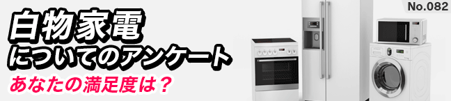 No.082 白物家電についてのアンケート-あなたの満足度は?-