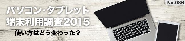 No.086 パソコン・タブレット端末利用調査2015 -使い方はどう変わった?-