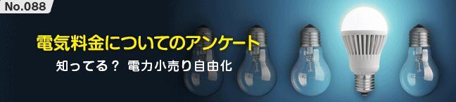 No.088 電気料金についてのアンケート -知ってる? 電力小売り自由化-